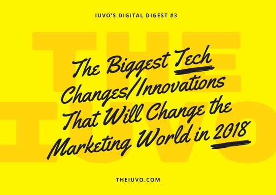 Iuvo's Digital Digest #3 – The Biggest Tech Changes/Innovations That Will Change the Marketing World in 2018